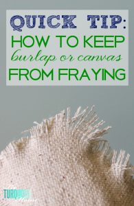 Quick tip: How to Keep Burlap or Canvas from Fraying | TheTuquoiseHome.com
