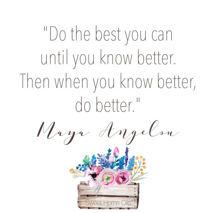 Then when you know better, do better. - Maya Angelou