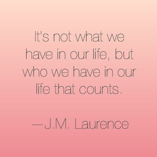 """It's not what we have in our life, but who we have in our life that counts."""
