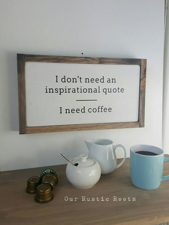 I don't need an inspirational quote. I need coffee. | Top 15 Gifts for the Inspirational Wall Art Lover