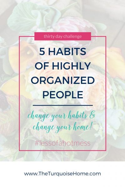 5 Habits of Highly Organized People | 30 Days to Less of a Hot Mess
