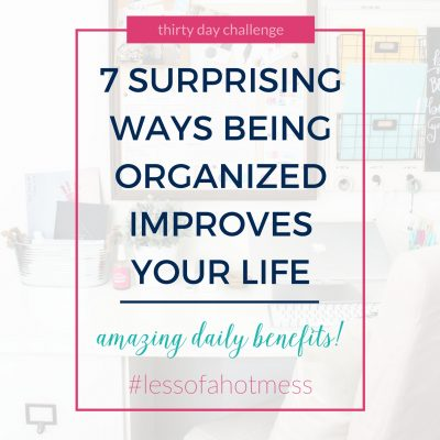 7 Surprising Ways Being Organized Improves Your Life | Day 22: 30 Days to Less of a Hot Mess