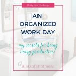An Organized Work Day: My Secrets for Being Crazy Productive | Day 5: 30 Days to Less of a Hot Mess