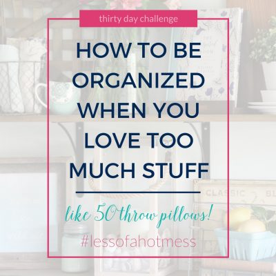How to Be Organized When You Love Too Much Stuff | Day 21: 30 Days to Less of a Hot Mess