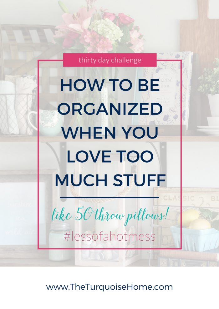 How to be Organized When You Love Too Much Stuff | 30 Days to Less of a Hot Mess Challenge