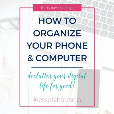 How to Organize your Phone and Computer | declutter your digital life for good! | 30 Day to Less of a Hot Mess