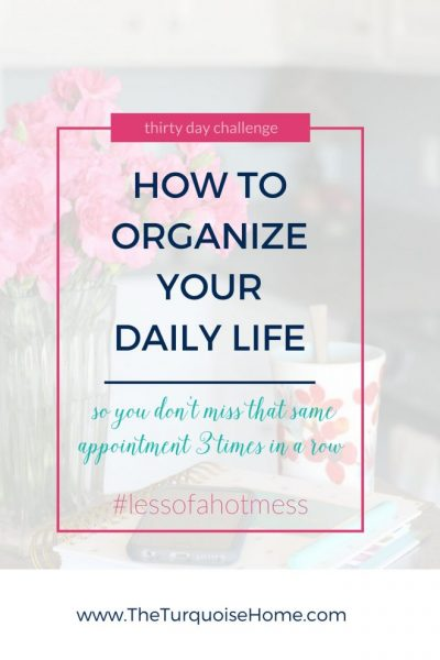 How to Organize Your Day so that you don't miss that appointment for the 3rd time! | 30 Days to Less of a Hot Mess